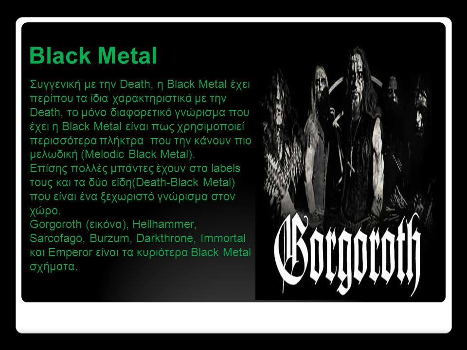 Black Metal Συγγενική με την Death, η Black Metal έχει περίπου τα ίδια χαρακτηριστικά με την Death, το μόνο διαφορετικό γνώρισμα που έχει η Black Metal είναι πως χρησιμοποιεί περισσότερα πλήκτρα που την κάνουν πιο μελωδική (Melodic Black Metal).