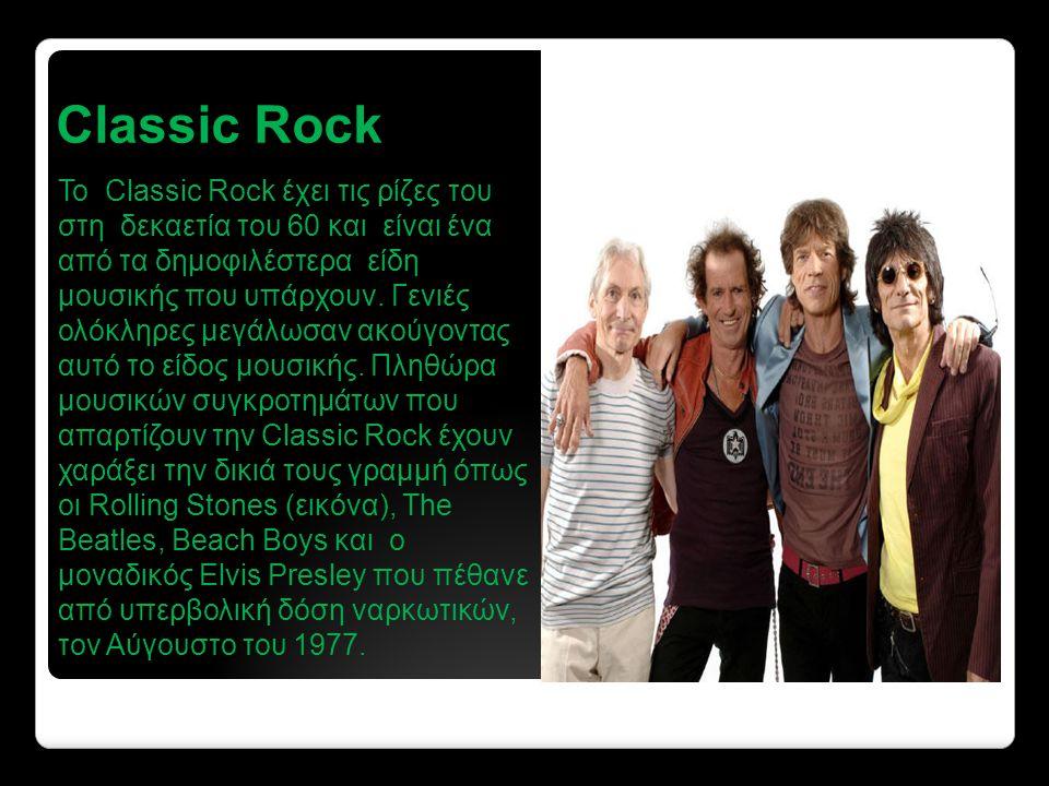 Classic Rock Το Classic Rock έχει τις ρίζες του στη δεκαετία του 60 και είναι ένα από τα δημοφιλέστερα είδη μουσικής που υπάρχουν.