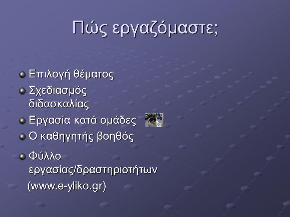 Πώς εργαζόμαστε; Επιλογή θέματος Σχεδιασμός διδασκαλίας Εργασία κατά ομάδες Ο καθηγητής βοηθός Φύλλο εργασίας/δραστηριοτήτων (www.e-yliko.gr) (www.e-yliko.gr)