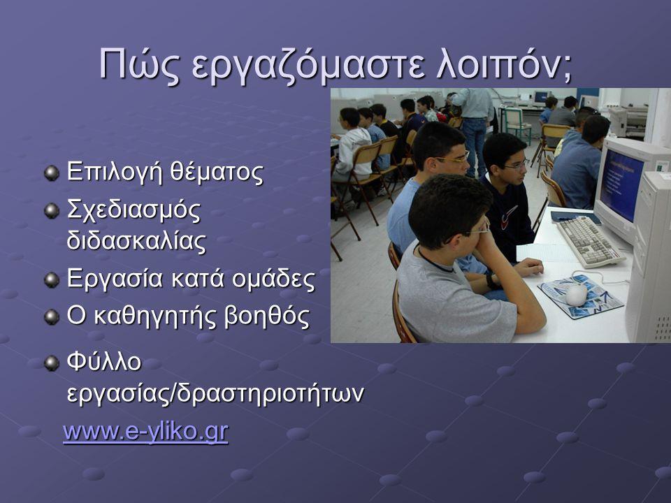 Πώς εργαζόμαστε λοιπόν; Επιλογή θέματος Σχεδιασμός διδασκαλίας Εργασία κατά ομάδες Ο καθηγητής βοηθός Φύλλο εργασίας/δραστηριοτήτων www.e-yliko.gr www.e-yliko.grwww.e-yliko.gr