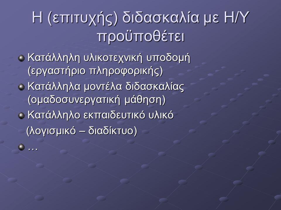 Η (επιτυχής) διδασκαλία με Η/Υ προϋποθέτει Κατάλληλη υλικοτεχνική υποδομή (εργαστήριο πληροφορικής) Κατάλληλα μοντέλα διδασκαλίας (ομαδοσυνεργατική μάθηση) Κατάλληλο εκπαιδευτικό υλικό (λογισμικό – διαδίκτυο) (λογισμικό – διαδίκτυο)…