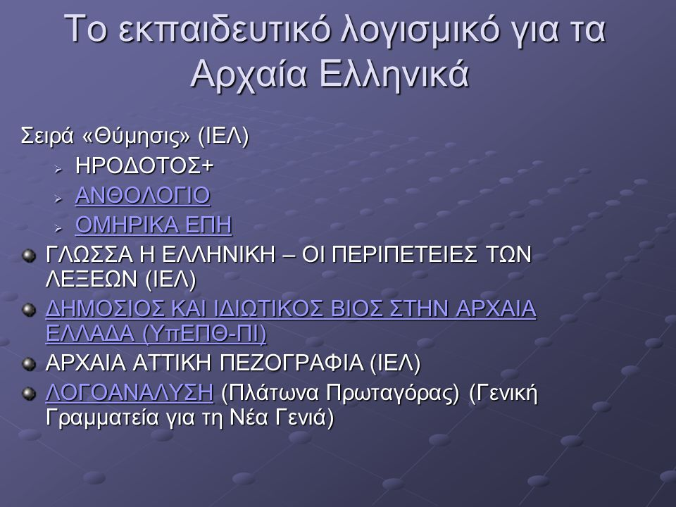 Το εκπαιδευτικό λογισμικό για τα Αρχαία Ελληνικά Το εκπαιδευτικό λογισμικό για τα Αρχαία Ελληνικά ΕΡΓΑΛΕΙΑ ΑΡΧΑΙΟΜΑΘΕΙΑ (Ελληνικά Γράμματα) KΑΛΟΣ :Κλίση ρημάτων της αρχαίας ελληνικής www.conjugator.net/produccion/index.php Ηλεκτρονικό Λεξικό της ΑΡΧΑΙΑΣ ΕΛΛΗΝΙΚΗΣ ΓΛΩΣΣΑΣ (ΜΑΤΖΕΝΤΑ) ΑΡΧΑΙΑΣ ΕΛΛΗΝΙΚΗΣ ΓΛΩΣΣΑΣ (ΜΑΤΖΕΝΤΑ)ΑΡΧΑΙΑΣ ΕΛΛΗΝΙΚΗΣ ΓΛΩΣΣΑΣ (ΜΑΤΖΕΝΤΑ) WORDBASE GREEK: Λεξιλογικό εργαλείο βασισμένο στην Καινή Διαθήκη www.algonet.se/%7Ekihlman/greek.html