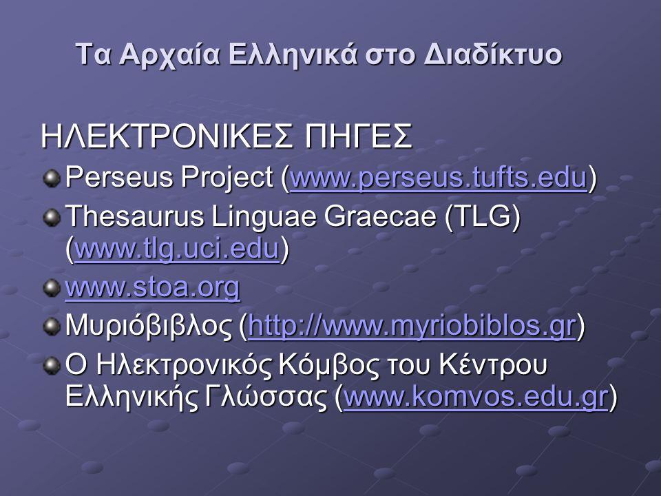 Τα Αρχαία Ελληνικά στο Διαδίκτυο ΗΛΕΚΤΡΟΝΙΚΕΣ ΠΗΓΕΣ Perseus Project (www.perseus.tufts.edu) www.perseus.tufts.eduwww.perseus.tufts.edu Thesaurus Linguae Graecae (TLG) (www.tlg.uci.edu) www.tlg.uci.edu www.stoa.org Μυριόβιβλος (http://www.myriobiblos.gr) http://www.myriobiblos.grhttp://www.myriobiblos.gr Ο Ηλεκτρονικός Κόμβος του Κέντρου Ελληνικής Γλώσσας (www.komvos.edu.gr) www.komvos.edu.grwww.komvos.edu.gr
