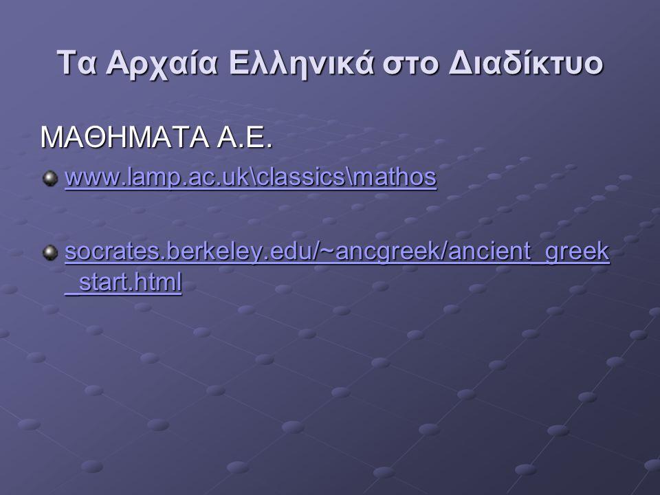 Τα Αρχαία Ελληνικά στο Διαδίκτυο ΜΑΘΗΜΑΤΑ Α.Ε. www.lamp.ac.uk\classics\mathos socrates.berkeley.edu/~ancgreek/ancient_greek _start.html socrates.berke