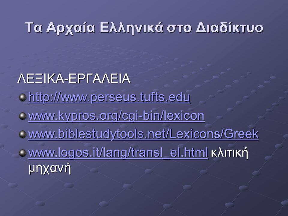 Τα Αρχαία Ελληνικά στο Διαδίκτυο ΛΕΞΙΚΑ-ΕΡΓΑΛΕΙΑ http://www.perseus.tufts.edu www.kypros.org/cgi-bin/lexicon www.biblestudytools.net/Lexicons/Greek ww