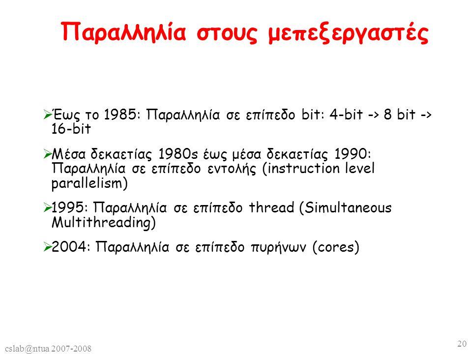 cslab@ntua 2007-2008 20 Παραλληλία στους μεπεξεργαστές  Έως το 1985: Παραλληλία σε επίπεδο bit: 4-bit -> 8 bit -> 16-bit  Μέσα δεκαετίας 1980s έως μέσα δεκαετίας 1990: Παραλληλία σε επίπεδο εντολής (instruction level parallelism)  1995: Παραλληλία σε επίπεδο thread (Simultaneous Multithreading)  2004: Παραλληλία σε επίπεδο πυρήνων (cores)