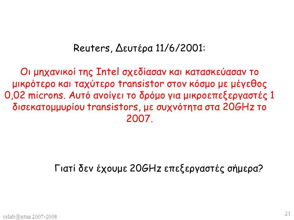 cslab@ntua 2007-2008 21 Reuters, Δευτέρα 11/6/2001: Οι μηχανικοί της Intel σχεδίασαν και κατασκεύασαν το μικρότερο και ταχύτερο transistor στον κόσμο με μέγεθος 0,02 microns.
