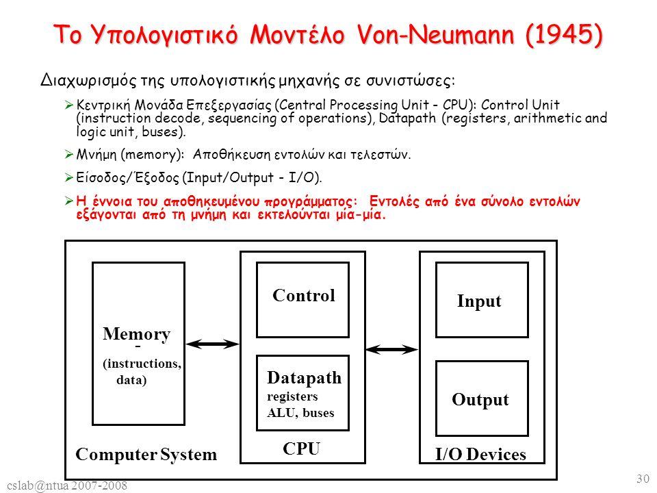 cslab@ntua 2007-2008 30 Το Υπολογιστικό Μοντέλο Von-Neumann (1945) Διαχωρισμός της υπολογιστικής μηχανής σε συνιστώσες:  Κεντρική Μονάδα Επεξεργασίας (Central Processing Unit - CPU): Control Unit (instruction decode, sequencing of operations), Datapath (registers, arithmetic and logic unit, buses).