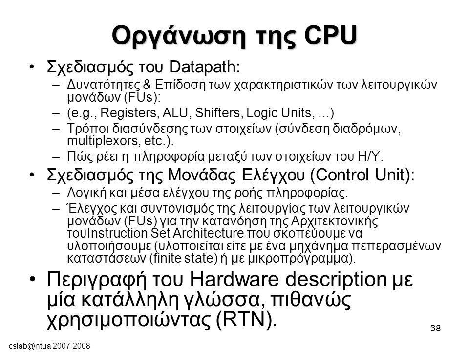 cslab@ntua 2007-2008 38 Οργάνωση της CPU Σχεδιασμός του Datapath: –Δυνατότητες & Επίδοση των χαρακτηριστικών των λειτουργικών μονάδων (FUs): –(e.g., Registers, ALU, Shifters, Logic Units,...) –Τρόποι διασύνδεσης των στοιχείων (σύνδεση διαδρόμων, multiplexors, etc.).