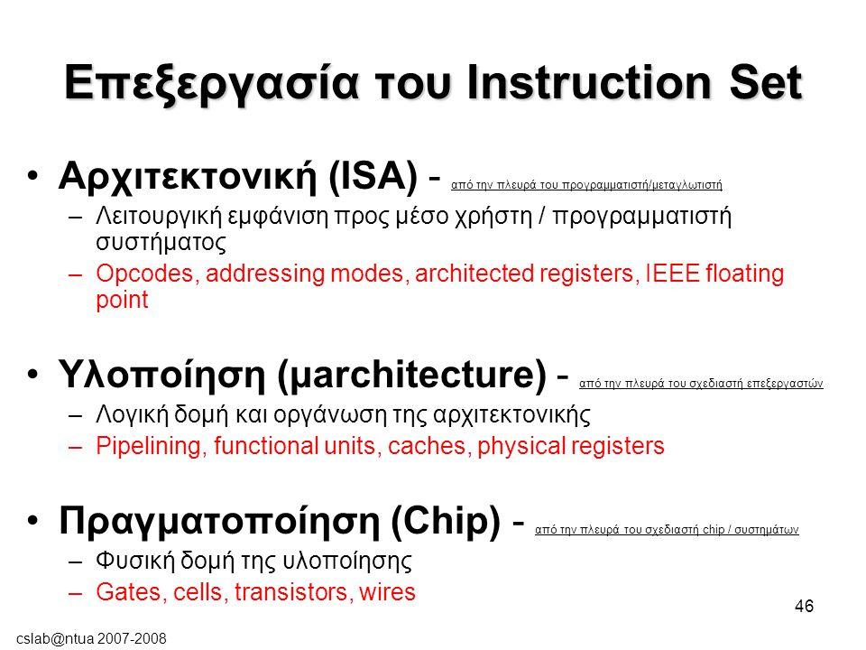cslab@ntua 2007-2008 46 Επεξεργασία του Instruction Set Αρχιτεκτονική (ISA) - από την πλευρά του προγραμματιστή/μεταγλωτιστή –Λειτουργική εμφάνιση προς μέσο χρήστη / προγραμματιστή συστήματος –Opcodes, addressing modes, architected registers, IEEE floating point Υλοποίηση (μarchitecture) - από την πλευρά του σχεδιαστή επεξεργαστών –Λογική δομή και οργάνωση της αρχιτεκτονικής –Pipelining, functional units, caches, physical registers Πραγματοποίηση (Chip) - από την πλευρά του σχεδιαστή chip / συστημάτων –Φυσική δομή της υλοποίησης –Gates, cells, transistors, wires