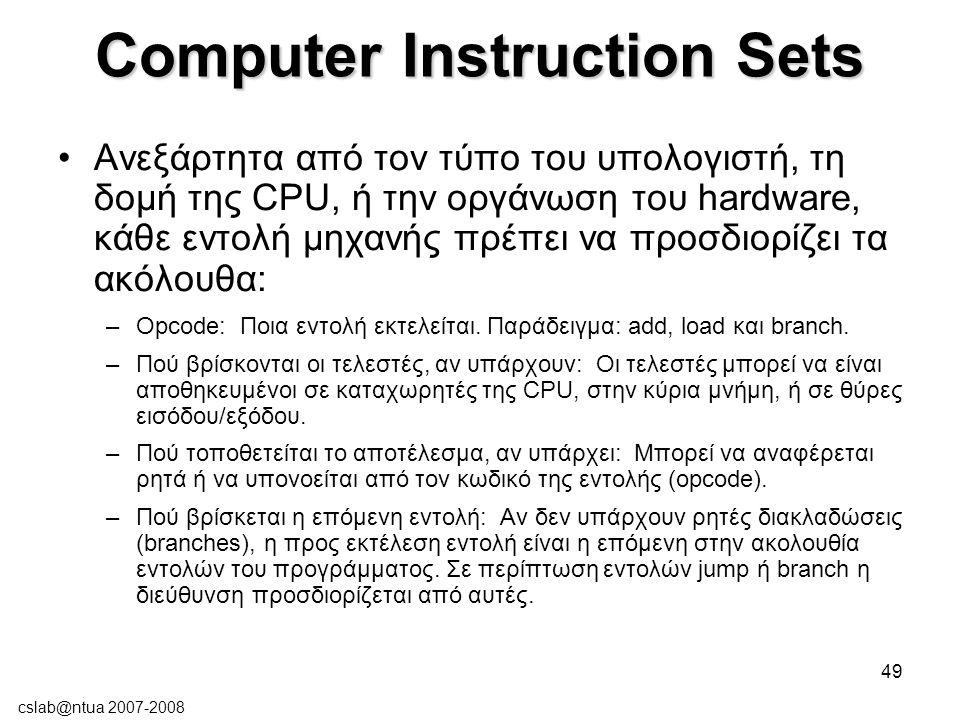 cslab@ntua 2007-2008 49 Computer Instruction Sets Ανεξάρτητα από τον τύπο του υπολογιστή, τη δομή της CPU, ή την οργάνωση του hardware, κάθε εντολή μηχανής πρέπει να προσδιορίζει τα ακόλουθα: –Opcode: Ποια εντολή εκτελείται.