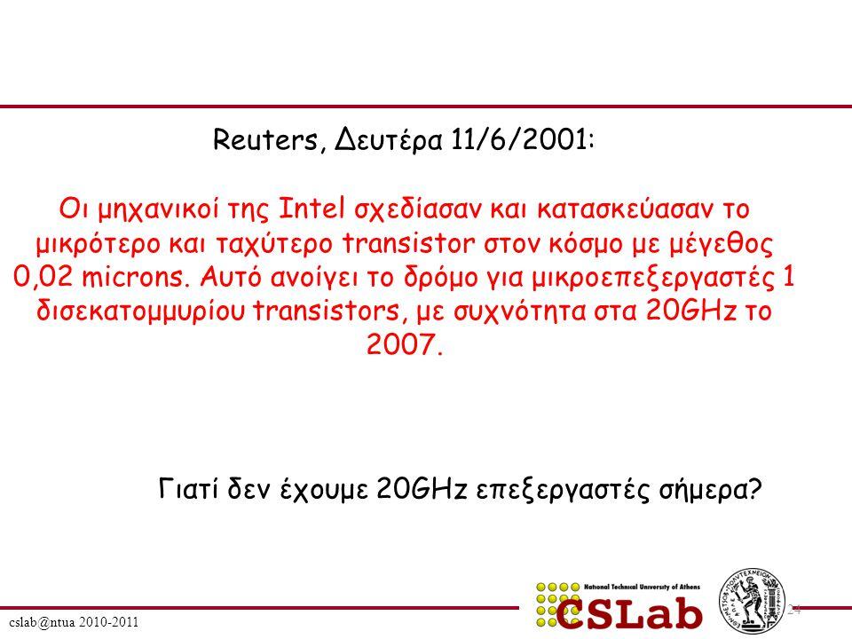 cslab@ntua 2010-2011 24 Reuters, Δευτέρα 11/6/2001: Οι μηχανικοί της Intel σχεδίασαν και κατασκεύασαν το μικρότερο και ταχύτερο transistor στον κόσμο με μέγεθος 0,02 microns.