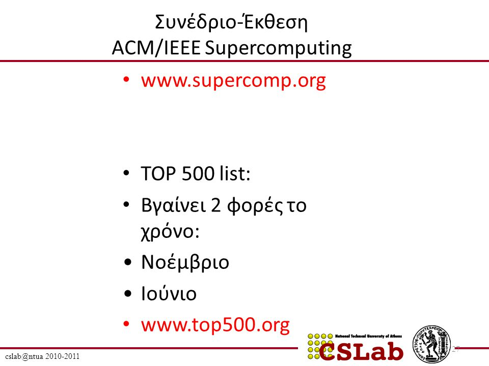 Συνέδριο-Έκθεση ACM/IEEE Supercomputing www.supercomp.org TOP 500 list: Βγαίνει 2 φορές το χρόνο: Νοέμβριο Ιούνιο www.top500.org cslab@ntua 2010-2011 27