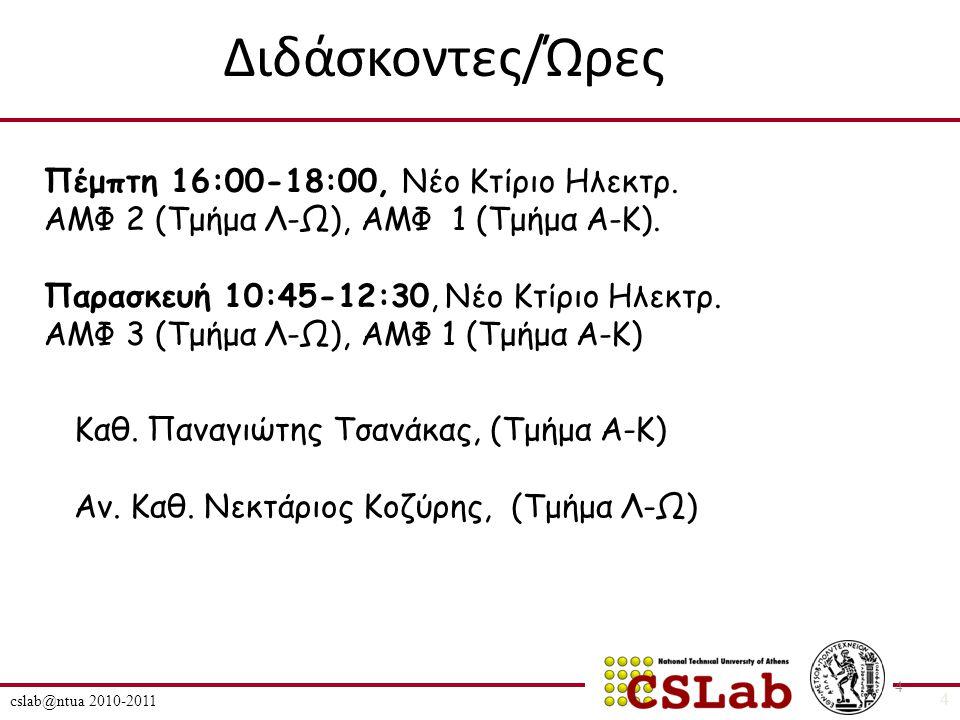 cslab@ntua 2010-2011 4 Διδάσκοντες/Ώρες 4 Πέμπτη 16:00-18:00, Νέο Κτίριο Ηλεκτρ.