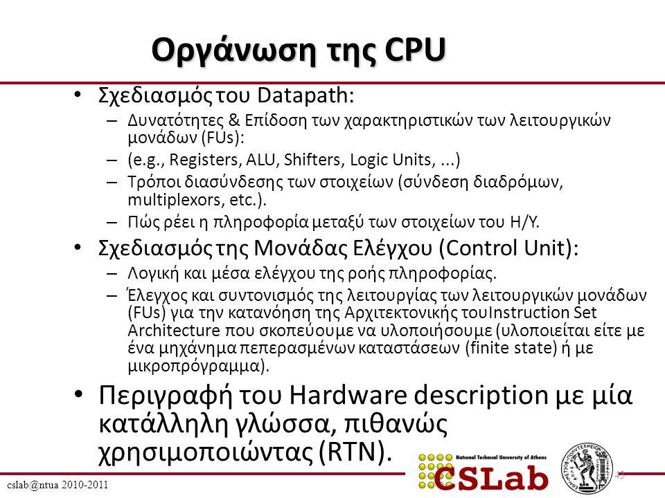 cslab@ntua 2010-2011 43 Οργάνωση της CPU Σχεδιασμός του Datapath: – Δυνατότητες & Επίδοση των χαρακτηριστικών των λειτουργικών μονάδων (FUs): – (e.g., Registers, ALU, Shifters, Logic Units,...) – Τρόποι διασύνδεσης των στοιχείων (σύνδεση διαδρόμων, multiplexors, etc.).