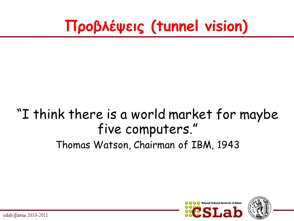 "cslab@ntua 2010-2011 7 ""I think there is a world market for maybe five computers."" Thomas Watson, Chairman of IBM, 1943 Προβλέψεις (tunnel vision)"
