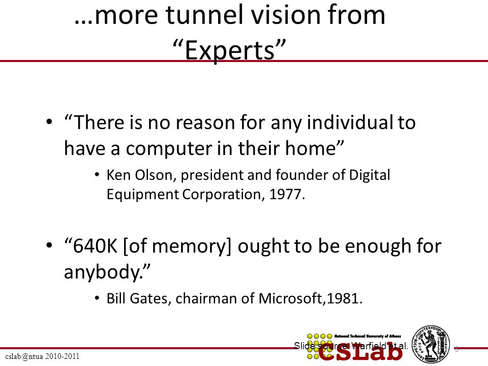 …more tunnel vision from Experts There is no reason for any individual to have a computer in their home Ken Olson, president and founder of Digital Equipment Corporation, 1977.