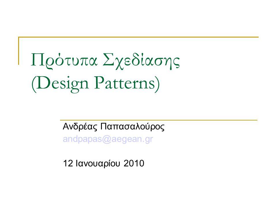 Πρότυπα Σχεδίασης (Design Patterns) Ανδρέας Παπασαλούρος andpapas@aegean.gr 12 Ιανουαρίου 2010
