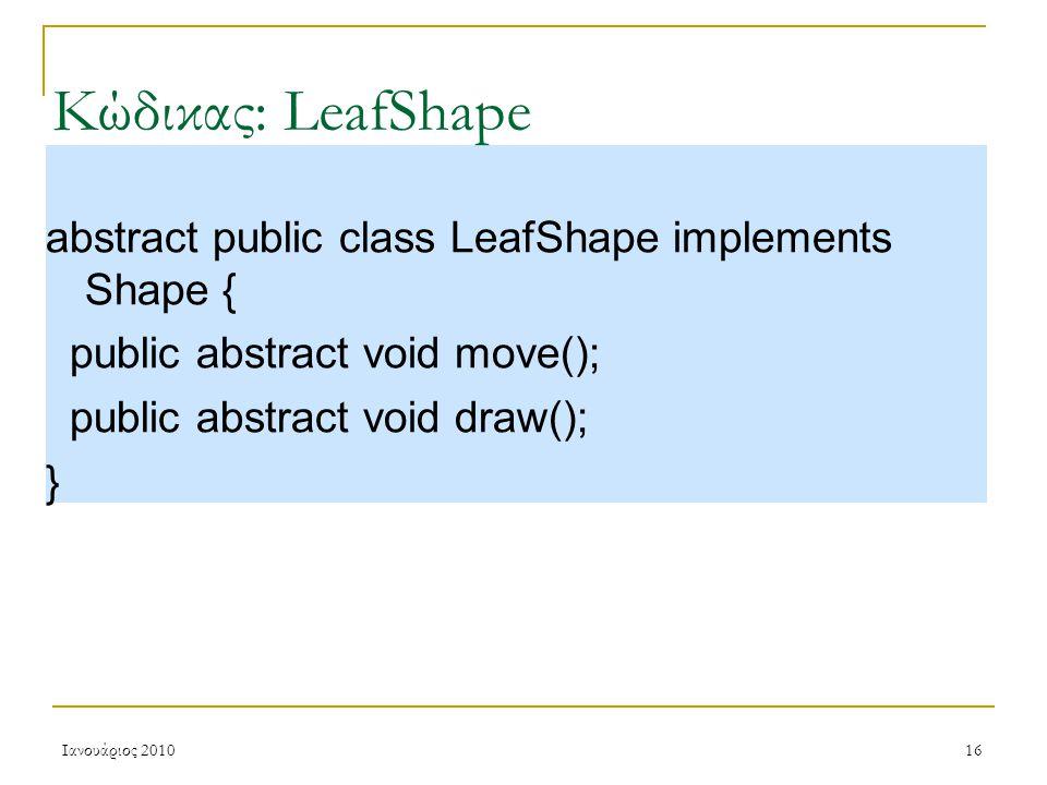 Ιανουάριος 201016 Κώδικας: LeafShape abstract public class LeafShape implements Shape { public abstract void move(); public abstract void draw(); }