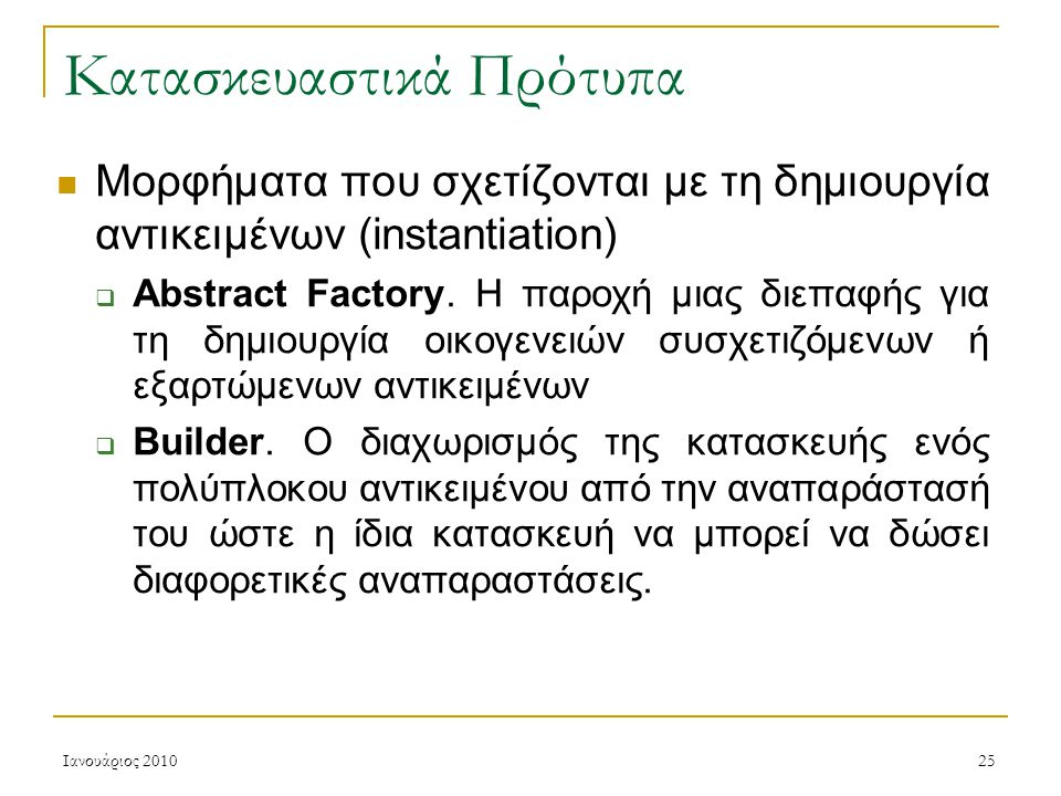 Ιανουάριος 201025 Κατασκευαστικά Πρότυπα Μορφήματα που σχετίζονται με τη δημιουργία αντικειμένων (instantiation)  Abstract Factory.