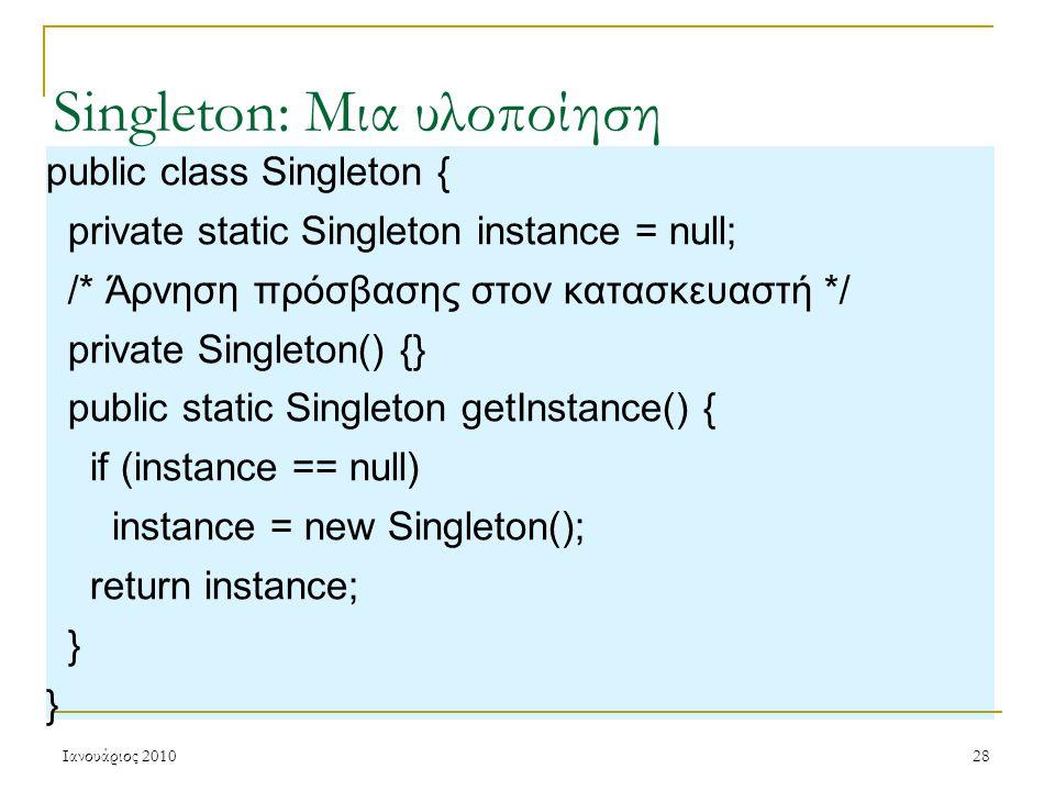 Ιανουάριος 201028 Singleton: Μια υλοποίηση public class Singleton { private static Singleton instance = null; /* Άρνηση πρόσβασης στον κατασκευαστή */ private Singleton() {} public static Singleton getInstance() { if (instance == null) instance = new Singleton(); return instance; }
