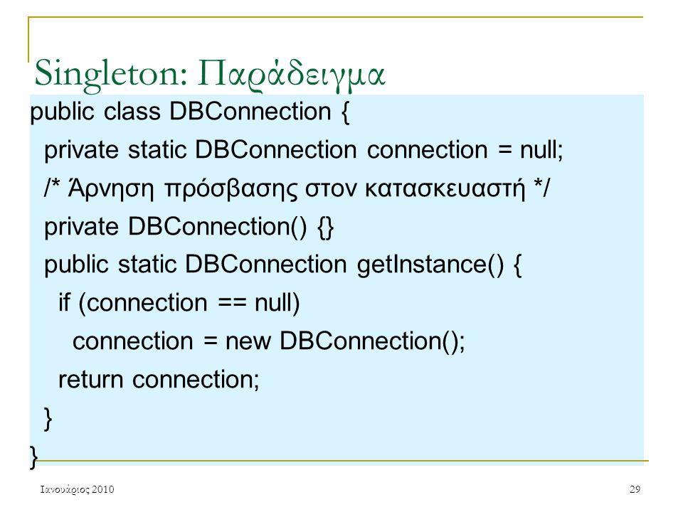 Ιανουάριος 201029 Singleton: Παράδειγμα public class DBConnection { private static DBConnection connection = null; /* Άρνηση πρόσβασης στον κατασκευαστή */ private DBConnection() {} public static DBConnection getInstance() { if (connection == null) connection = new DBConnection(); return connection; }