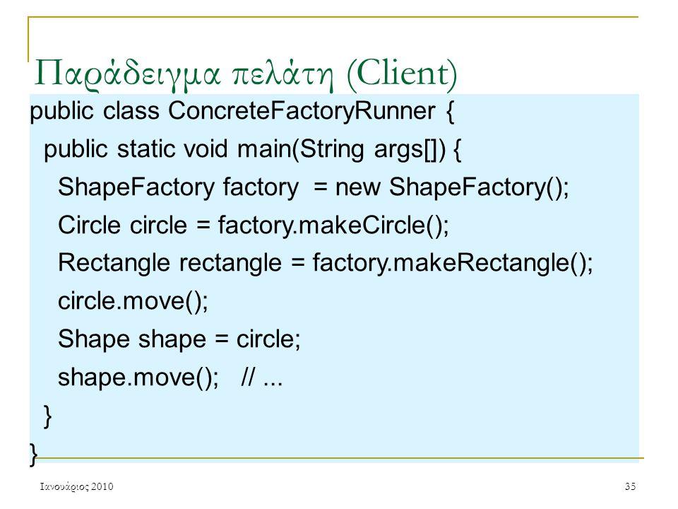 Ιανουάριος 201035 Παράδειγμα πελάτη (Client) public class ConcreteFactoryRunner { public static void main(String args[]) { ShapeFactory factory = new ShapeFactory(); Circle circle = factory.makeCircle(); Rectangle rectangle = factory.makeRectangle(); circle.move(); Shape shape = circle; shape.move(); //...