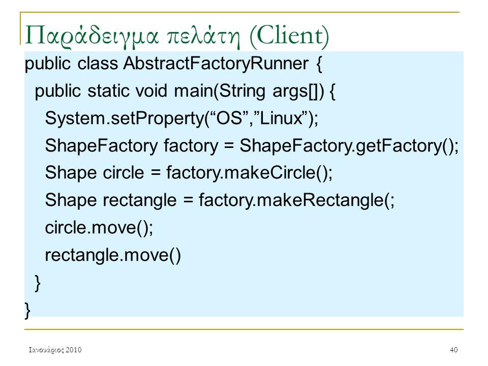 Ιανουάριος 201040 Παράδειγμα πελάτη (Client) public class AbstractFactoryRunner { public static void main(String args[]) { System.setProperty( OS , Linux ); ShapeFactory factory = ShapeFactory.getFactory(); Shape circle = factory.makeCircle(); Shape rectangle = factory.makeRectangle(; circle.move(); rectangle.move() }