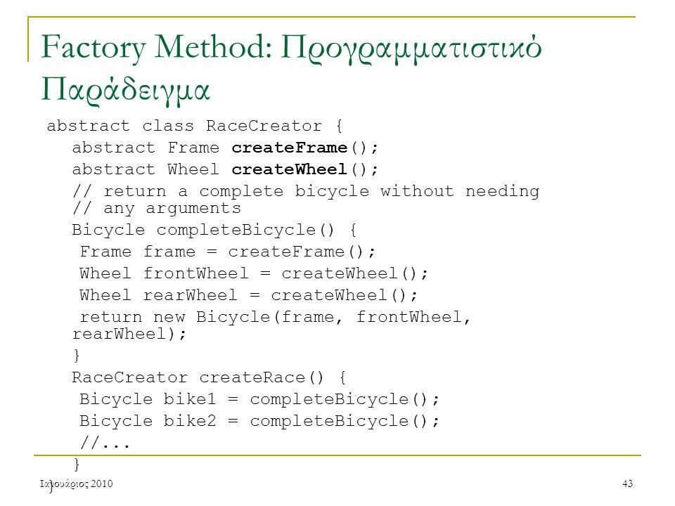 Ιανουάριος 201043 Factory Method: Προγραμματιστικό Παράδειγμα abstract class RaceCreator { abstract Frame createFrame(); abstract Wheel createWheel(); // return a complete bicycle without needing // any arguments Bicycle completeBicycle() { Frame frame = createFrame(); Wheel frontWheel = createWheel(); Wheel rearWheel = createWheel(); return new Bicycle(frame, frontWheel, rearWheel); } RaceCreator createRace() { Bicycle bike1 = completeBicycle(); Bicycle bike2 = completeBicycle(); //...