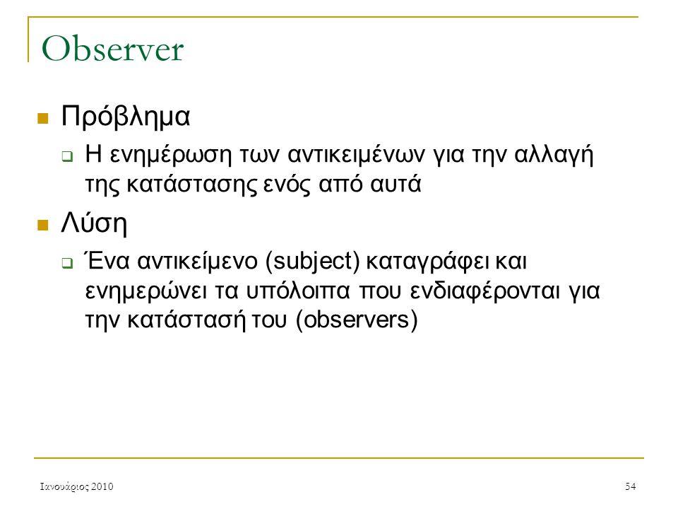 Ιανουάριος 201054 Observer Πρόβλημα  Η ενημέρωση των αντικειμένων για την αλλαγή της κατάστασης ενός από αυτά Λύση  Ένα αντικείμενο (subject) καταγράφει και ενημερώνει τα υπόλοιπα που ενδιαφέρονται για την κατάστασή του (observers)