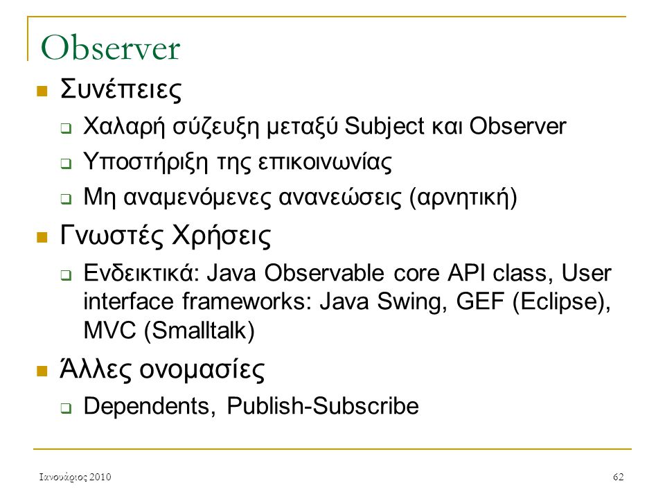 Ιανουάριος 201062 Observer Συνέπειες  Χαλαρή σύζευξη μεταξύ Subject και Observer  Υποστήριξη της επικοινωνίας  Μη αναμενόμενες ανανεώσεις (αρνητική) Γνωστές Χρήσεις  Ενδεικτικά: Java Observable core API class, User interface frameworks: Java Swing, GEF (Eclipse), MVC (Smalltalk) Άλλες ονομασίες  Dependents, Publish-Subscribe