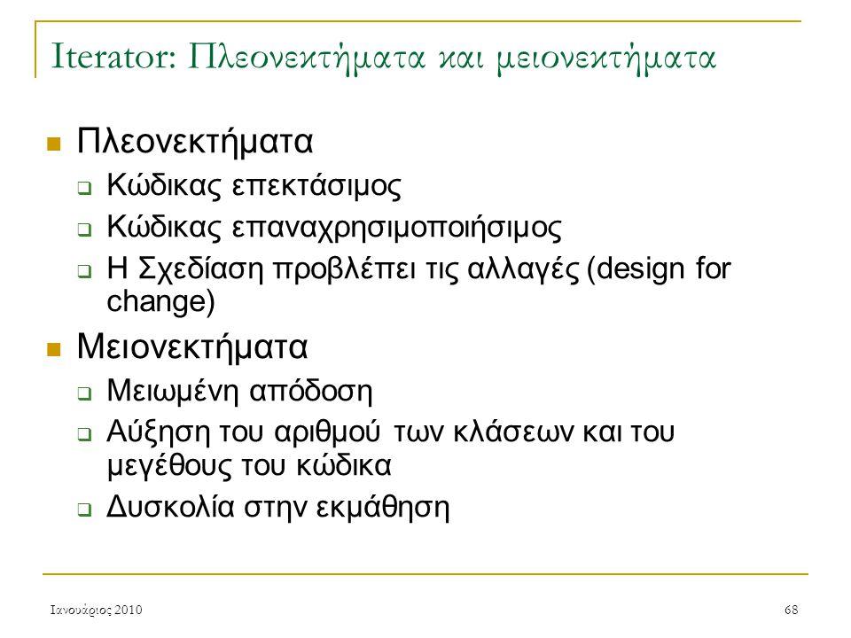 Ιανουάριος 201068 Iterator: Πλεονεκτήματα και μειονεκτήματα Πλεονεκτήματα  Κώδικας επεκτάσιμος  Κώδικας επαναχρησιμοποιήσιμος  Η Σχεδίαση προβλέπει τις αλλαγές (design for change) Μειονεκτήματα  Μειωμένη απόδοση  Αύξηση του αριθμού των κλάσεων και του μεγέθους του κώδικα  Δυσκολία στην εκμάθηση