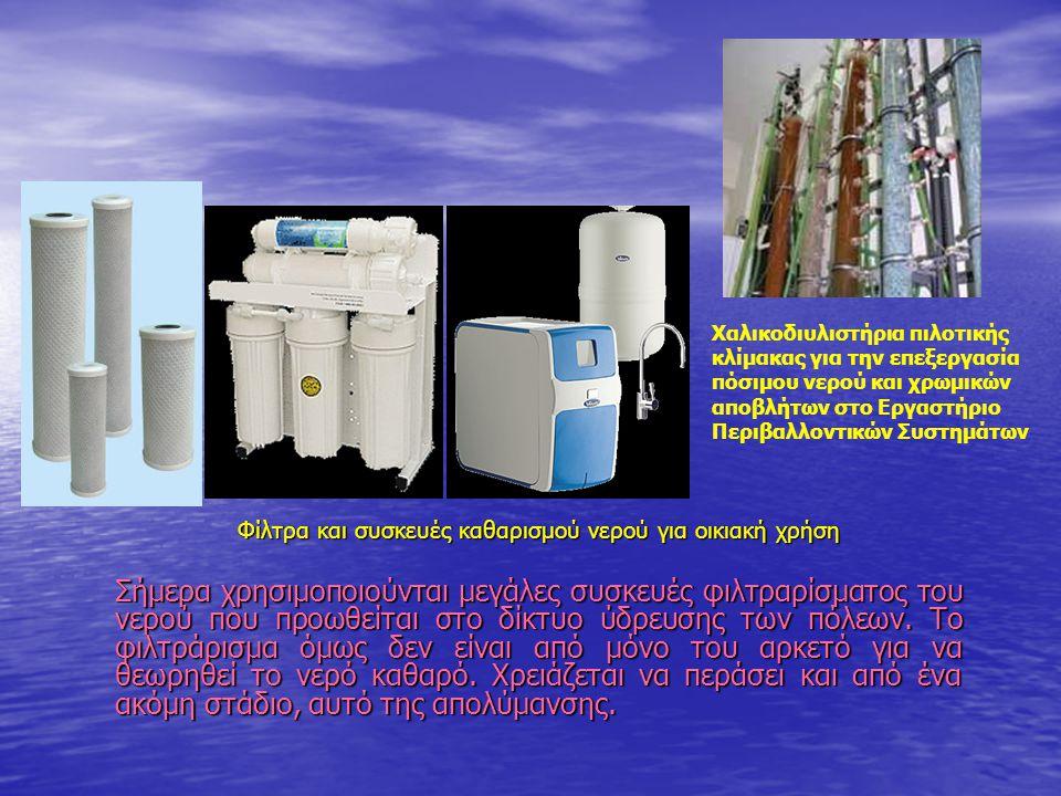 Φίλτρα και συσκευές καθαρισμού νερού για οικιακή χρήση Σήμερα χρησιμοποιούνται μεγάλες συσκευές φιλτραρίσματος του νερού που προωθείται στο δίκτυο ύδρευσης των πόλεων.