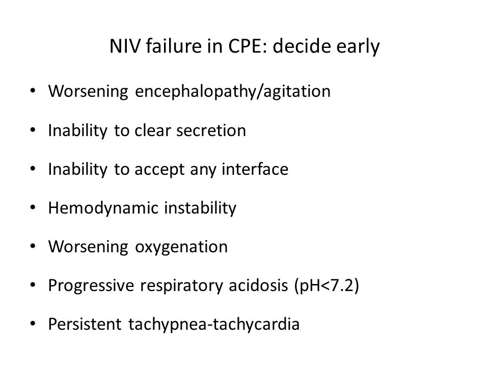 NIV failure in CPE: decide early Worsening encephalopathy/agitation Inability to clear secretion Inability to accept any interface Hemodynamic instabi