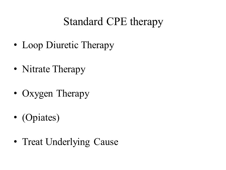 Standard CPE therapy Loop Diuretic Therapy Nitrate Therapy Oxygen Therapy (Opiates) Treat Underlying Cause
