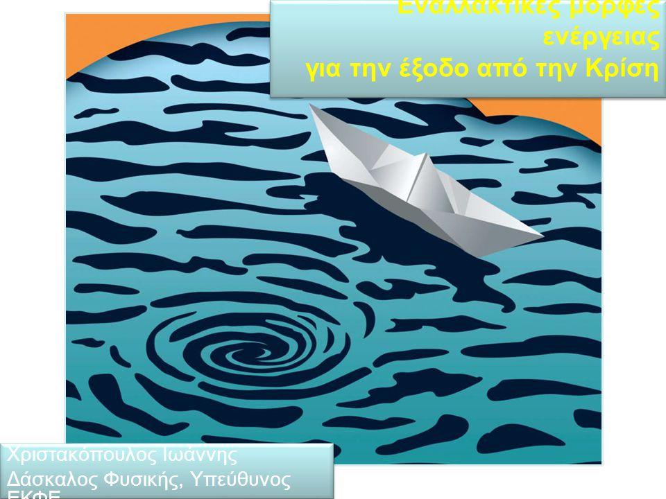 Εναλλακτικές μορφές ενέργειας για την έξοδο από την Κρίση Χριστακόπουλος Ιωάννης Δάσκαλος Φυσικής, Υπεύθυνος ΕΚΦΕ Χριστακόπουλος Ιωάννης Δάσκαλος Φυσικής, Υπεύθυνος ΕΚΦΕ