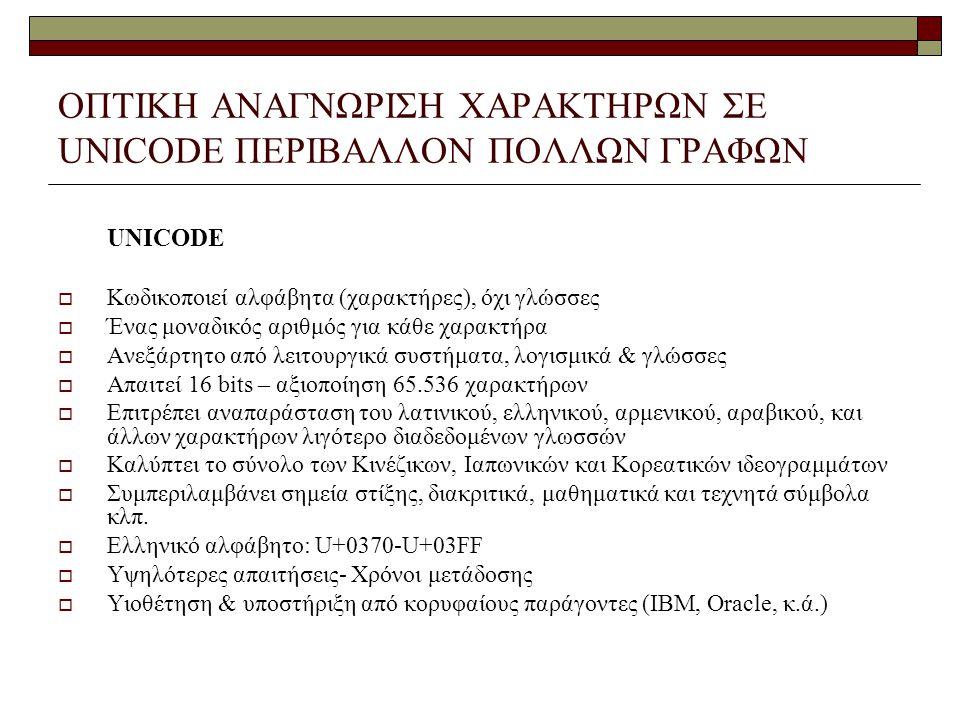ΟΠΤΙΚΗ ΑΝΑΓΝΩΡΙΣΗ ΧΑΡΑΚΤΗΡΩΝ ΣΕ UNICODE ΠΕΡΙΒΑΛΛΟΝ ΠΟΛΛΩΝ ΓΡΑΦΩΝ UNICODE  Κωδικοποιεί αλφάβητα (χαρακτήρες), όχι γλώσσες  Ένας μοναδικός αριθμός για κάθε χαρακτήρα  Ανεξάρτητο από λειτουργικά συστήματα, λογισμικά & γλώσσες  Απαιτεί 16 bits – αξιοποίηση 65.536 χαρακτήρων  Επιτρέπει αναπαράσταση του λατινικού, ελληνικού, αρμενικού, αραβικού, και άλλων χαρακτήρων λιγότερο διαδεδομένων γλωσσών  Καλύπτει το σύνολο των Κινέζικων, Ιαπωνικών και Κορεατικών ιδεογραμμάτων  Συμπεριλαμβάνει σημεία στίξης, διακριτικά, μαθηματικά και τεχνητά σύμβολα κλπ.