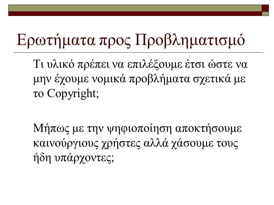 Ερωτήματα προς Προβληματισμό Τι υλικό πρέπει να επιλέξουμε έτσι ώστε να μην έχουμε νομικά προβλήματα σχετικά με το Copyright; Μήπως με την ψηφιοποίηση αποκτήσουμε καινούργιους χρήστες αλλά χάσουμε τους ήδη υπάρχοντες;