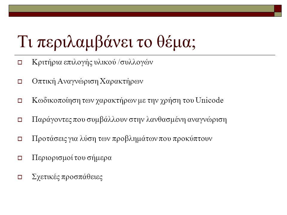 Τι περιλαμβάνει το θέμα;  Κριτήρια επιλογής υλικού /συλλογών  Οπτική Αναγνώριση Χαρακτήρων  Κωδικοποίηση των χαρακτήρων με την χρήση του Unicode 