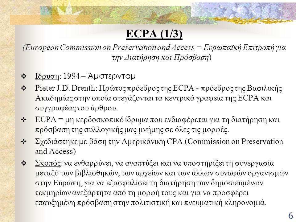 6 ECPA (1/3) (European Commission on Preservation and Access = Ευρωπαϊκή Επιτροπή για την Διατήρηση και Πρόσβαση)  Ιδρυση: 1994 – Άμστερνταμ  Pieter J.D.