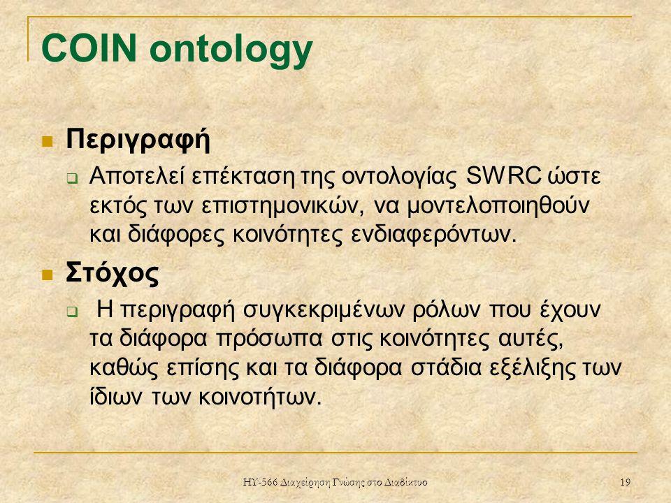ΗΥ-566 Διαχείρηση Γνώσης στο Διαδίκτυο 19 COIN ontology Περιγραφή  Αποτελεί επέκταση της οντολογίας SWRC ώστε εκτός των επιστημονικών, να μοντελοποιηθούν και διάφορες κοινότητες ενδιαφερόντων.