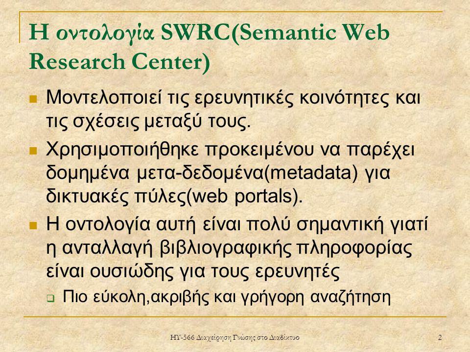 ΗΥ-566 Διαχείρηση Γνώσης στο Διαδίκτυο 2 Η οντολογία SWRC(Semantic Web Research Center) Μοντελοποιεί τις ερευνητικές κοινότητες και τις σχέσεις μεταξύ τους.