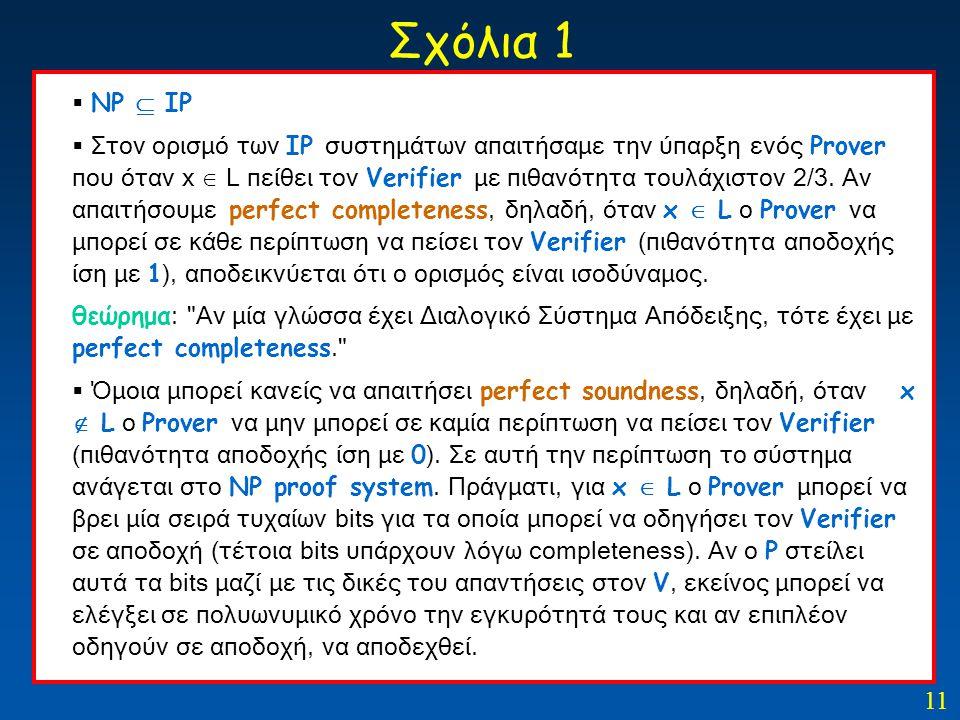 11 Σχόλια 1  ΝP  IP  Στον ορισμό των IP συστημάτων απαιτήσαμε την ύπαρξη ενός Prover που όταν x  L πείθει τον Verifier με πιθανότητα τουλάχιστον 2