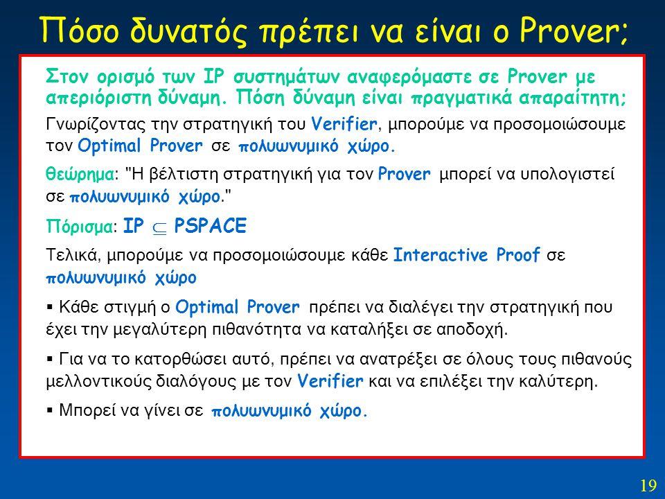 19 Στον ορισμό των ΙΡ συστημάτων αναφερόμαστε σε Prover με απεριόριστη δύναμη. Πόση δύναμη είναι πραγματικά απαραίτητη; Γνωρίζοντας την στρατηγική του