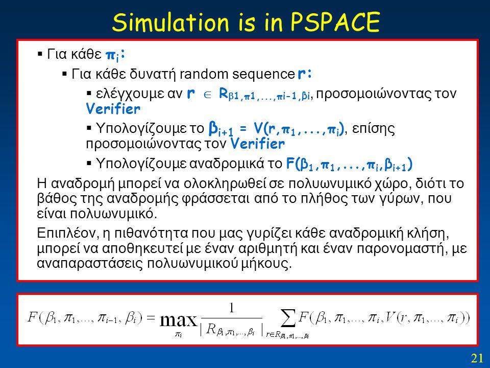 21 Simulation is in PSPACE  Για κάθε π i :  Για κάθε δυνατή random sequence r:  ελέγχουμε αν r  R  1,π1,...,πi-1,βi, προσομοιώνοντας τον Verifier