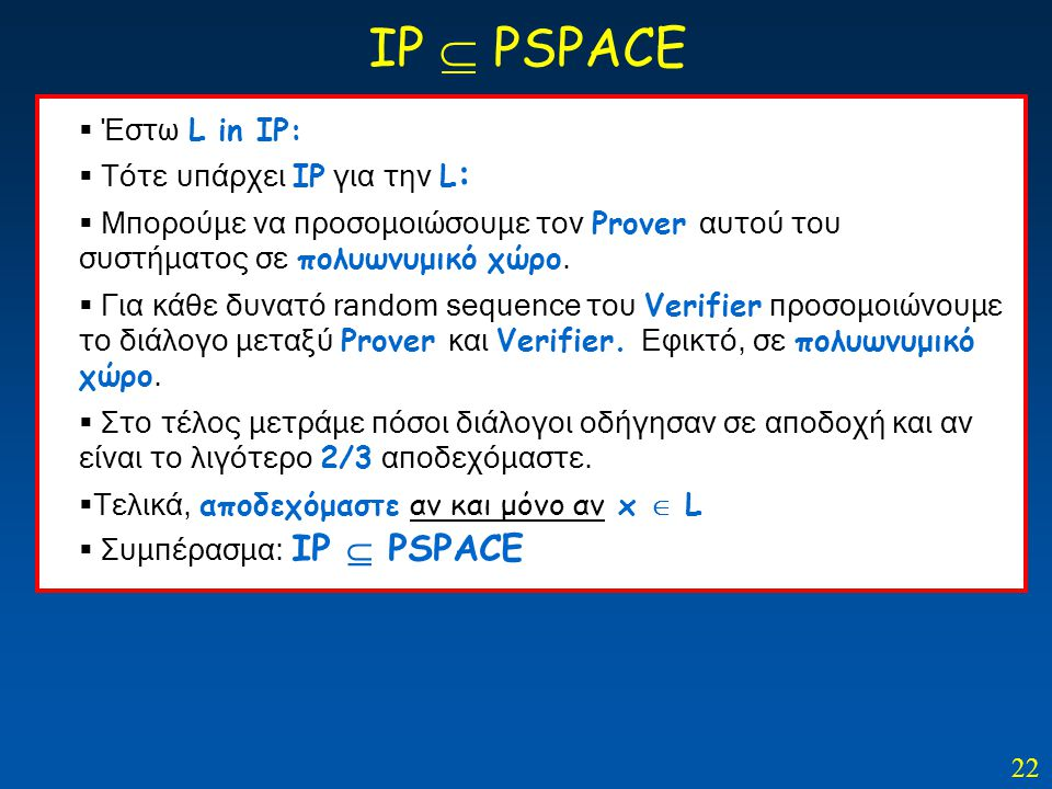 22 IP  PSPACE  Έστω L in IP:  Τότε υπάρχει IP για την L :  Μπορούμε να προσομοιώσουμε τον Prover αυτού του συστήματος σε πολυωνυμικό χώρο.  Για κ