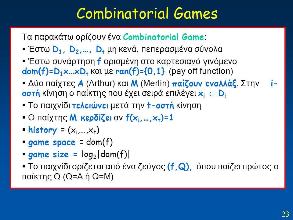 23 Combinatorial Games Τα παρακάτω ορίζουν ένα Combinatorial Game :  Έστω D 1, D 2,…, D t μη κενά, πεπερασμένα σύνολα  Έστω συνάρτηση f ορισμένη στο