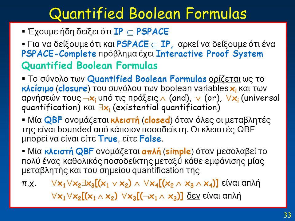 33 Quantified Boolean Formulas  Έχουμε ήδη δείξει ότι IP  PSPACE  Για να δείξουμε ότι και PSPACE  IP, αρκεί να δείξουμε ότι ένα PSPACE-Complete πρ