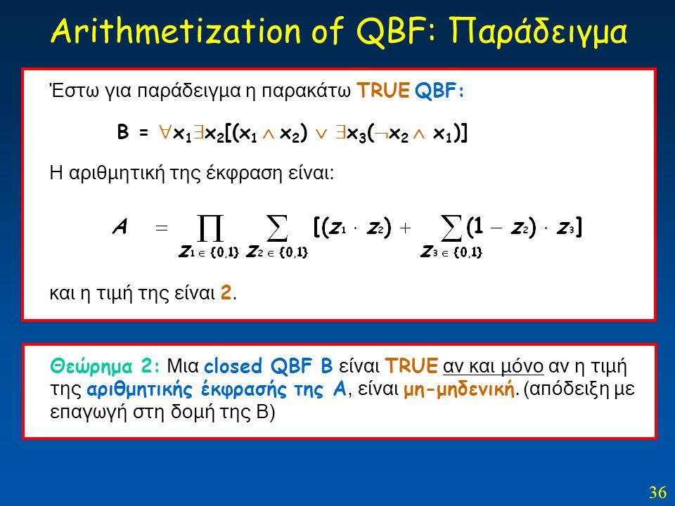 36 Arithmetization of QBF: Παράδειγμα Θεώρημα 2: Μια closed QBF Β είναι TRUE αν και μόνο αν η τιμή της αριθμητικής έκφρασής της Α, είναι μη-μηδενική.