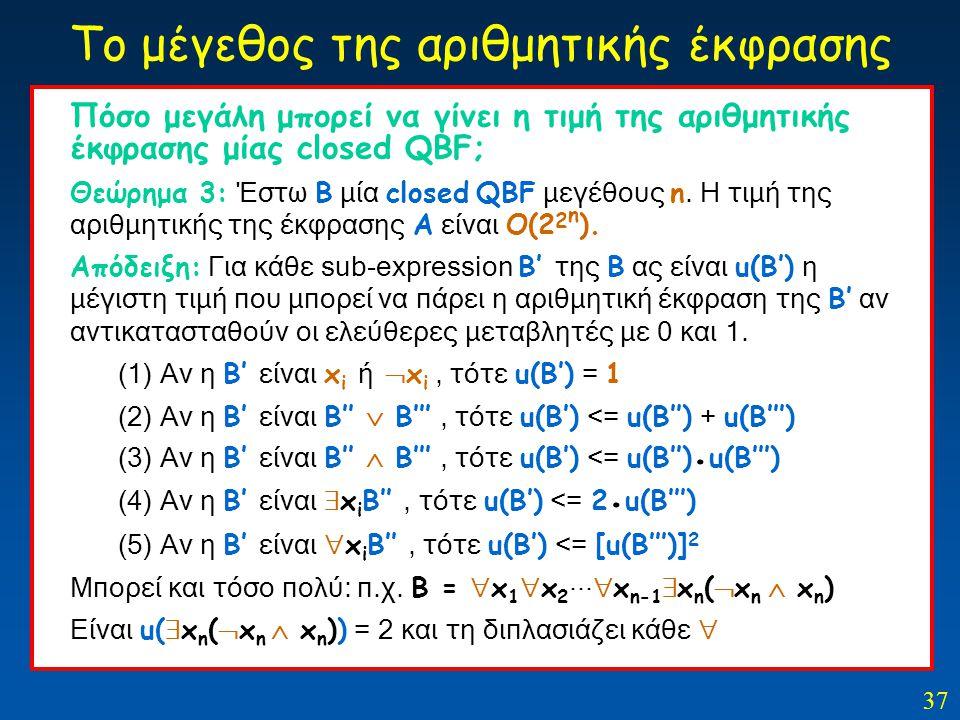 37 Το μέγεθος της αριθμητικής έκφρασης Πόσο μεγάλη μπορεί να γίνει η τιμή της αριθμητικής έκφρασης μίας closed QBF; Θεώρημα 3: Έστω Β μία closed QBF μ